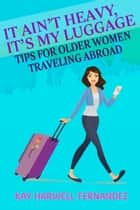 It Ain't Heavy, It's My Luggage: Tips for Older Women Traveling Abroad ebook by Kay Harwell Fernandez