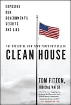 Clean House - Exposing Our Government's Secrets and Lies ebook by Tom Fitton