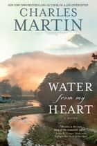Water from My Heart - A Novel ebook by Charles Martin