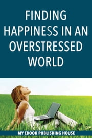 Finding Happiness in an Overstressed World ebook by My Ebook Publishing House