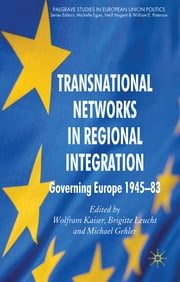 Transnational Networks in Regional Integration - Governing Europe 1945-83 ebook by Wolfram Kaiser,Professor Brigitte Leucht,Professor Michael Gehler