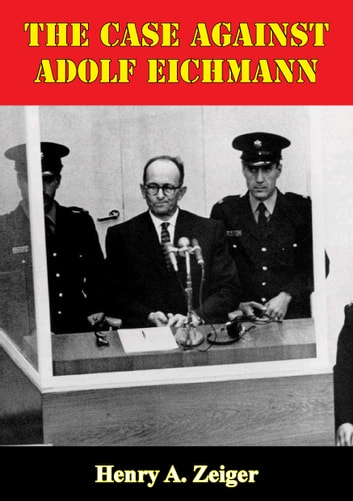 The Case Against Adolf Eichmann ebook by Henry A. Zeiger