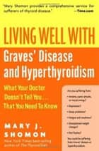 Living Well with Graves' Disease and Hyperthyroidism - What Your Doctor Doesn't Tell You...That You Need to Know ebook by Mary Shomon