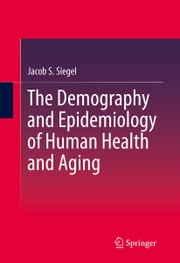 The Demography and Epidemiology of Human Health and Aging ebook by Jacob S. Siegel,S. Jay Olshansky