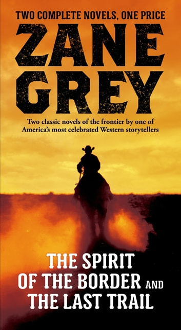 The Spirit of the Border and The Last Trail - Two Complete Zane Grey Novels ebook by Zane Grey