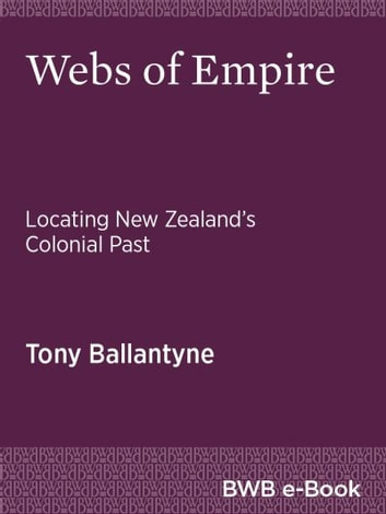 Webs of Empire - Locating New Zealand's Colonial Past ebook by Tony Ballantyne