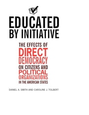 Educated by Initiative: The Effects of Direct Democracy on Citizens and Political Organizations in the American States ebook by Daniel A. Smith,Caroline Tolbert