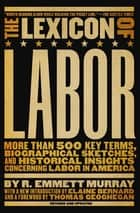 The Lexicon of Labor - More Than 500 Key Terms, Biographical Sketches, and Historical Insights Concerning Labor in America ebook by R. Emmett Murray, Elaine Bernard, Thomas Geoghegan