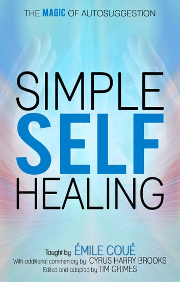 Simple Self-Healing - The Magic of Autosuggestion ebook by Emile Coue,Cyrus Harry Brooks