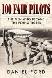 100 Fair Pilots: The Men Who Became the Flying Tigers ebook by Daniel Ford