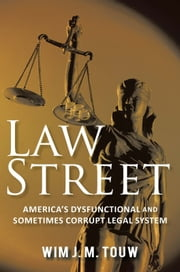Law Street - America's Dysfunctional and Sometimes Corrupt Legal System ebook by Wim J. M. Touw