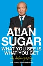 What You See Is What You Get - My Autobiography ebook by Alan Sugar