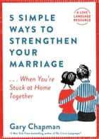 5 Simple Ways to Strengthen Your Marriage - ...When You're Stuck at Home Together ebook by Gary Chapman