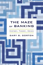 The Maze of Banking - History, Theory, Crisis ebook by Gary B. Gorton