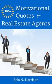 250+ Motivational Quotes for Real Estate Agents ebook by Erin N. Harrison