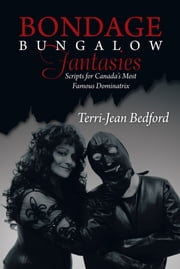 Bondage Bungalow Fantasies - Scripts for Canada's Most Famous Dominatrix ebook by Terri-Jean Bedford