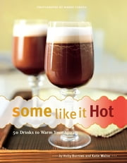 Some Like It Hot - 50 Drinks to Warm Your Spirits ebook by Holly Burrows,Katie Walter,Maren Caruso