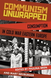 Communism Unwrapped: Consumption in Cold War Eastern Europe ebook by Paulina Bren,Mary Neuburger