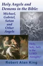 Holy Angels and Demons in the Bible: Michael, Gabriel, Satan and Other Angels ebook by Robert Alan King