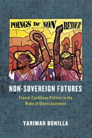 Non-Sovereign Futures - French Caribbean Politics in the Wake of Disenchantment ebook by Yarimar Bonilla