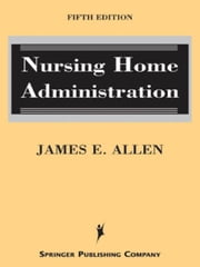 Nursing Home Administration: Fifth Edition ebook by Allen, James E.
