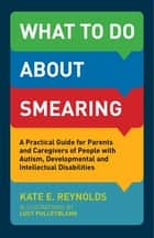 What to Do about Smearing - A Practical Guide for Parents and Caregivers of People with Autism, Developmental and Intellectual Disabilities ebook by Kate E. Reynolds, Lucy Pulleyblank