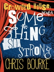 Crowded House: Something So Strong ebook by Chris Bourke