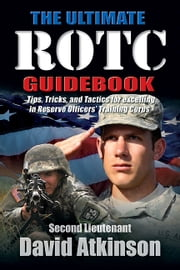 The Ultimate ROTC Guidebook - Tips, Tricks, and Tactics for Excelling in Reserve Officers' Training Corps ebook by David Atkinson