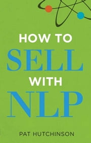 How to sell with NLP - The Powerful Way to Guarantee Your Sales Success ebook by Pat Hutchinson