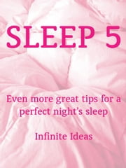 Sleep 5 - Even more great tips for a perfect night's sleep ebook by Infinite Ideas