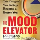 The Mood Elevator - Take Charge of Your Feelings, Become a Better You audiobook by Larry Senn, Steve Carlson