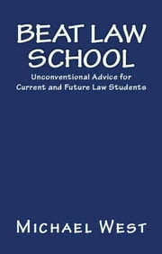 Beat Law School: Unconventional Advice for Current and Future Law Students ebook by Michael West