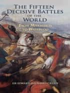 The Fifteen Decisive Battles of the World ebook by Edward Shepherd Creasy