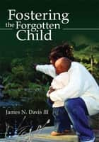 Fostering the Forgotten Child ebook by James N. Davis III