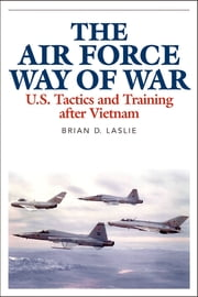 The Air Force Way of War - U.S. Tactics and Training after Vietnam ebook by Brian D. Laslie