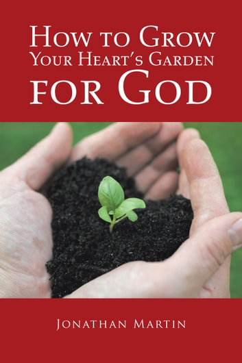 How to Grow Your Heart's Garden for God ebook by Jonathan Martin