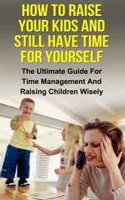 How To Raise Your Kids And Still Have Time For Yourself ebook by Ariel Stefan