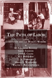 The Path of Labor - Theme: Christianity and The World's Workers ebook by Walter Rauschenbusch, M. Katharine Bennett, Grace Scribner,...