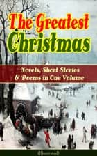 The Greatest Christmas Novels, Short Stories & Poems in One Volume (Illustrated) - A Christmas Carol, The Gift of the Magi, Life and Adventures of Santa Claus, The Heavenly Christmas Tree, Little Women, The Nutcracker and the Mouse King, The Wonderful Life of Christ… ebook by Louisa May Alcott, O. Henry, Mark Twain,...