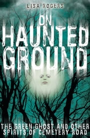 On Haunted Ground - The Green Ghost and Other Spirits of Cemetery Road ebook by Lisa Rogers