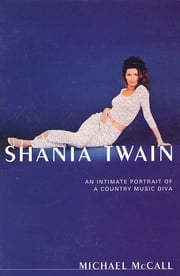 Shania Twain - An Intimate Portrait of a Country Music Diva ebook by Michael McCall