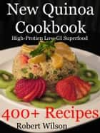 New Quinoa Cookbook: High-Protein Low-GI Gluten-Free Superfood Recipes ebook by Robert Wilson