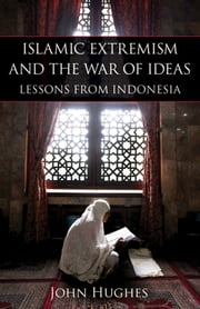Islamic Extremism and the War of Ideas - Lessons from Indonesia ebook by John Hughes