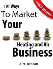101 Ways to Market Your Heating and Air Business ebook by A.M. Benson