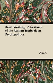 Brain-Washing - A Synthesis of the Russian Textbook on Psychopolitics ebook by Anon.