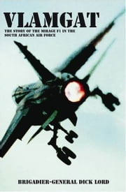 Vlamgat: The Story of the Mirage F1 in the South African Air Force ebook by Lord, Brig-Gen Dick