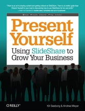 Present Yourself - Using SlideShare to Grow Your Business ebook by Kit Seeborg,Andrea Meyer