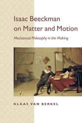 Isaac Beeckman on Matter and Motion - Mechanical Philosophy in the Making ebook by Klaas van Berkel