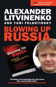 Blowing up Russia - The Secret Plot to Bring Back KGB Power ebook by Alexander Litvinenko