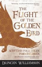 The Flight of the Golden Bird - Scottish Folk Tales for Children ebook by Duncan Williamson